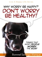 Why Worry Be Happy! Don't Worry Be Healthy!: Things that most people worry the most by Rommel Santiago Atanque