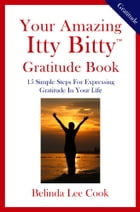 Your Amazing Itty Bitty™ Gratitude Book: 15 Simple Steps for Expressing Gratitude in Your Life by Belinda LeeCook