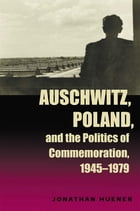 Auschwitz, Poland, and the Politics of Commemoration, 1945–1979 by Jonathan Huener