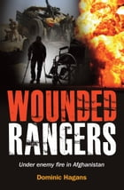 Wounded Rangers: Under enemy fire in Afghanistan by Dominic Hagans