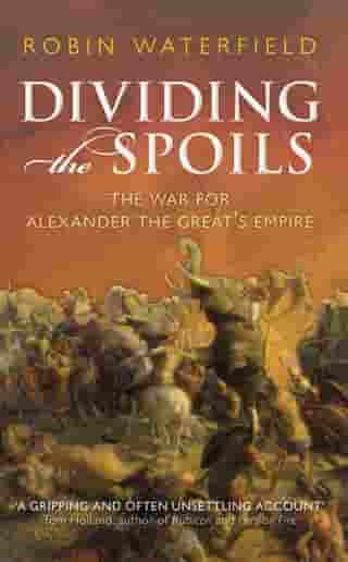 Dividing the Spoils:The War for Alexander the Great's Empire: The War for Alexander the Great's Empire by Robin Waterfield