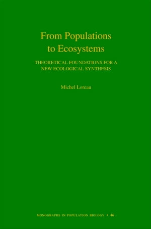 From Populations to Ecosystems Theoretical Foundations for a New Ecological Synthesis (MPB-46)