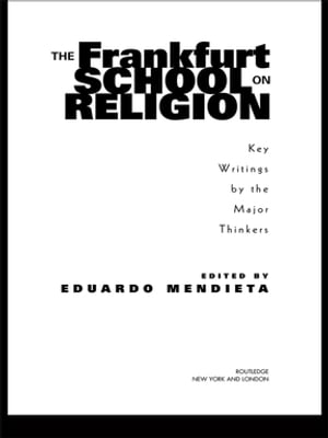 The Frankfurt School on Religion Key Writings by the Major Thinkers