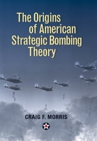 The Origins of American Strategic Bombing Theory by Morris