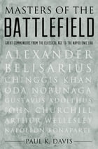 Masters of the Battlefield: Great Commanders From the Classical Age to the Napoleonic Era by Paul K. Davis