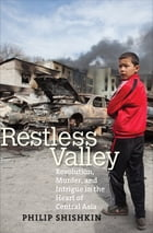 Restless Valley: Revolution, Murder, and Intrigue in the Heart of Central Asia by Philip Shishkin