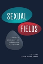 Sexual Fields: Toward a Sociology of Collective Sexual Life by Adam Isaiah Green