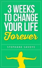 3 Weeks To Change Your Life Forever: 21 Habits To Incorporate Into Your Daily Life by STEPHANE SAVOYE