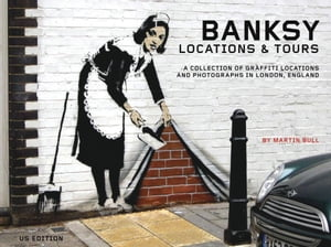 Banksy Locations & Tours: A Collection of Graffiti Locations and Photographs in London, England by Martin Bull