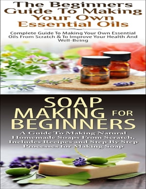 The Beginners Guide to Making Your Own Essential Oils & Soap Making for Beginners by Lindsey P