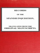 Records of the Spanish Inquisition, Translated from the Original Manuscripts by Andrew Dickson White