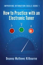 Improving Intonation Skills Book 1: How to Practice with an Electronic Tuner by Deanna Mathews Kilbourne