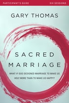 Sacred Marriage Participant's Guide: What If God Designed Marriage to Make Us Holy More Than to Make Us Happy? by Gary L. Thomas