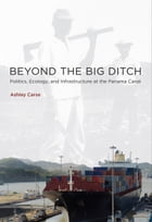 Beyond the Big Ditch: Politics, Ecology, and Infrastructure at the Panama Canal by Ashley Carse