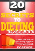 20 Secrets To Dieting Success: Learn The TOP 20 Secrets To Dieting Success And Keep The Weight Off Forever! by Noah Daniels