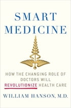 Smart Medicine: How the Changing Role of Doctors Will Revolutionize Health Care by Dr. William Hanson, M.D.