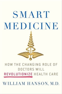 Book Smart Medicine: How the Changing Role of Doctors Will Revolutionize Health Care by Dr. William Hanson, M.D.