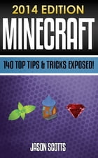 Minecraft: 140 Top Tips & Tricks Exposed! by Jason Scotts