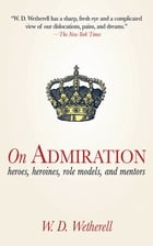 On Admiration: Heroes, Heroines, Role Models, and Mentors by W. D. Wetherell