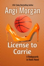 License to Carrie: Bodyguards in Heels, #2 by Angi Morgan