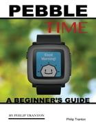 Pebble Time: A Beginner's Guide by Philip Tranton