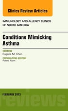 Conditions Mimicking Asthma, An Issue of Immunology and Allergy Clinics E-Book by Eugene M. Choo, MD
