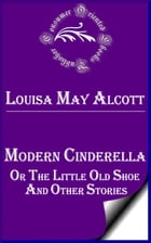 Modern Cinderella, Or, The Little Old Shoe, and Other Stories by Louisa May Alcott