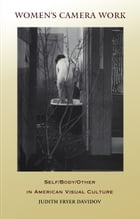 Women's Camera Work: Self/Body/Other in American Visual Culture by Judith Fryer Davidov