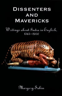 Dissenters and Mavericks: Writings About India in English, 1765-2000