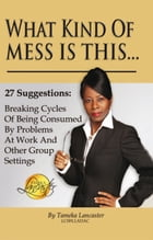 What Kind of Mess Is This?: 27 Suggestions: Breaking Cycles of Being Consumed by Problems at Work and Other Group Settings by Tameka Lancaster