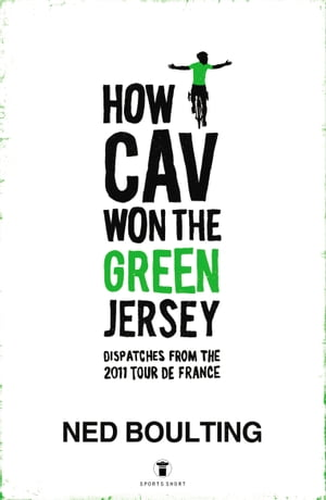 How Cav Won the Green Jersey Short Dispatches from the 2011 Tour de France