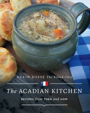 The Acadian Kitchen: Recipes from Then and Now by Alain Bossé