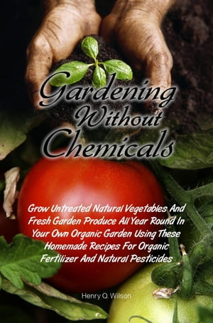 Gardening Without Chemicals Grow Untreated Natural Vegetables And Fresh Garden Produce All Year Round In Your Own Organic Garden Using These Homemade