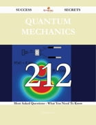 Quantum mechanics 212 Success Secrets - 212 Most Asked Questions On Quantum mechanics - What You Need To Know
