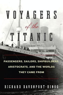 Book Voyagers of the Titanic: Passengers, Sailors, Shipbuilders, Aristocrats, and the Worlds They Came… by Richard Davenport-Hines