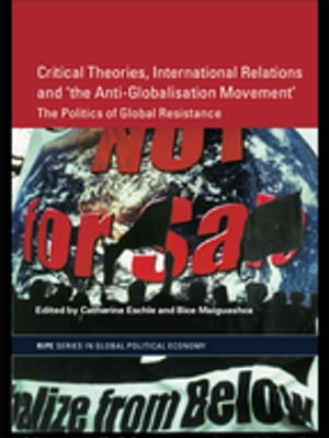 Critical Theories,  IR and 'the Anti-Globalisation Movement' The Politics of Global Resistance