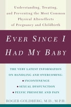 Ever Since I Had My Baby: Understanding, Treating, and Preventing the Most Common Physical Aftereffects of Pregnancy and Child by Roger Goldberg