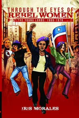 Through the Eyes of Rebel Women, The Young Lords: 1969-1976 by Iris Morales