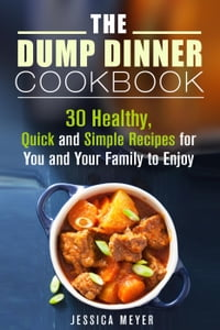 The Dump Dinner Cookbook: 30 Healthy, Quick and Simple Recipes for You and Your Family to Enjoy…