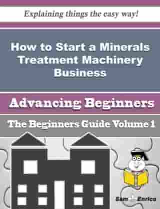 How to Start a Minerals Treatment Machinery Business (Beginners Guide): How to Start a Minerals Treatment Machinery Business (Beginners Guide) by Kaylene Iverson