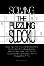 Solving The Puzzling Sudoku: Basic Tips And Tricks For Sudoku Help So You Can Solve Easy Sudoku, Medium Sudoku Or Hard Sudoku Puz by KMS Publishing