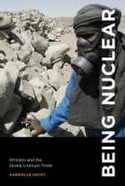 Being Nuclear: Africans and the Global Uranium Trade by Gabrielle Hecht