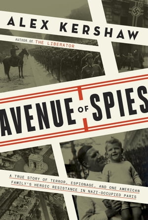 Avenue of Spies A True Story of Terror,  Espionage,  and One American Family's Heroic Resistance in Nazi-Occupied Paris