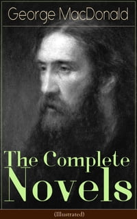 The Complete Novels of George MacDonald (Illustrated): The Princess and the Goblin, The Princess…