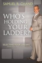 Who's Holding Your Ladder?: Selecting Your Leaders, Leadership's Most Critical Decision by Samuel R. Chand