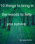 10 things to bring with you to survive in the woods by Jason Bittorf