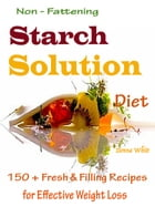 Non - Fattening Starch Solution Diet: 150 + Fresh & Filling Recipes for Effective Weight Loss by Donna White