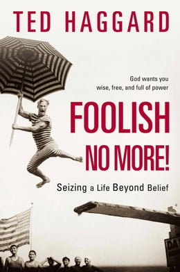 Book Foolish No More!: Seizing a Life Beyond Belief by Ted Haggard