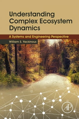 Book Understanding Complex Ecosystem Dynamics: A Systems and Engineering Perspective by William S. Yackinous