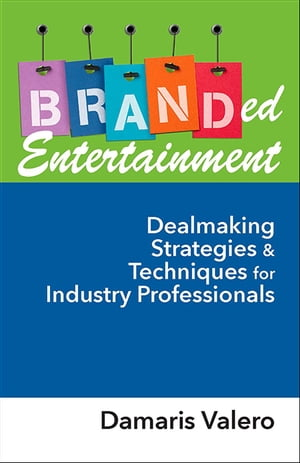 Branded Entertainment: Dealmaking Strategies & Techniques for Industry Professionals by Damaris J. Valero